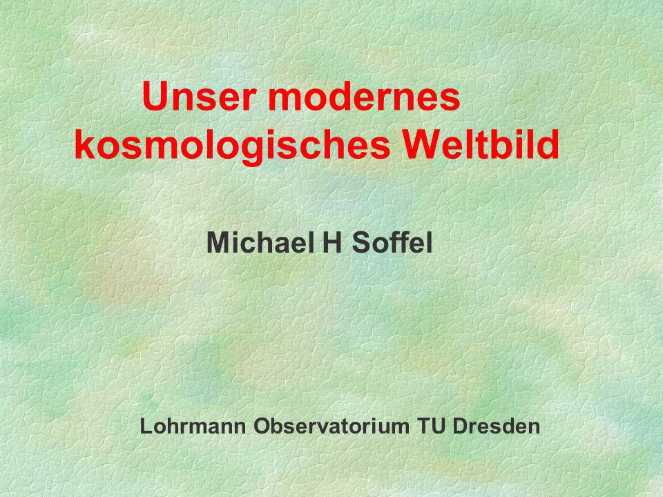 Michael H Soffel Lohrmann Observatorium TU Dresden Unser modernes kosmologisches Weltbild