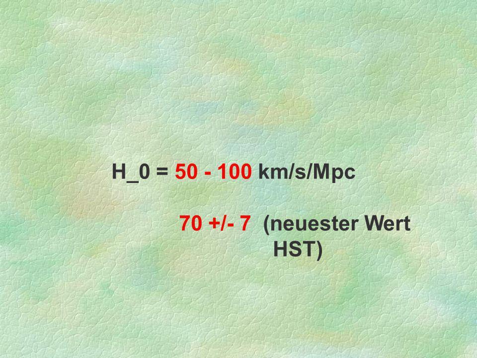 H_0 = 50 - 100 km/s/Mpc 70 +/- 7 (neuester Wert HST)