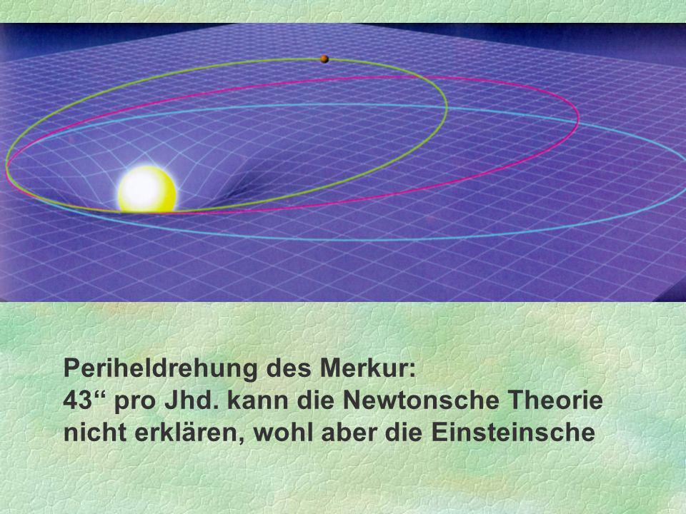 Periheldrehung des Merkur: 43 pro Jhd. kann die Newtonsche Theorie nicht erklären, wohl aber die Einsteinsche