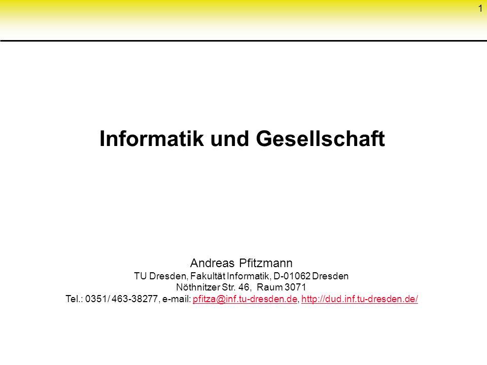 1 Informatik und Gesellschaft Andreas Pfitzmann TU Dresden, Fakultät Informatik, D-01062 Dresden Nöthnitzer Str. 46, Raum 3071 Tel.: 0351/ 463-38277,