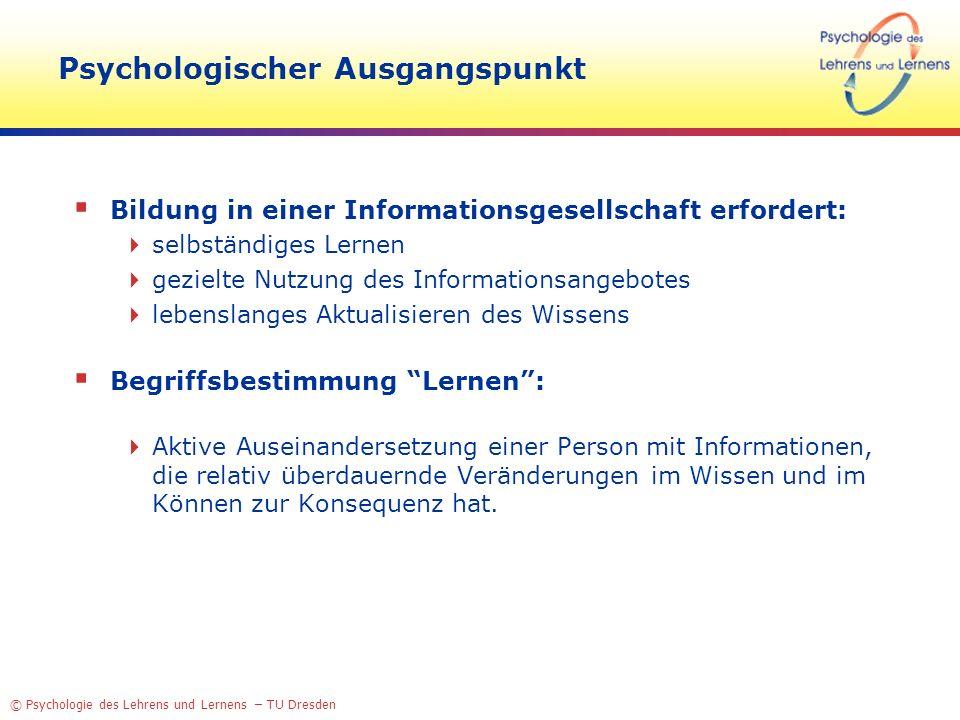 © Psychologie des Lehrens und Lernens – TU Dresden Psychologischer Ausgangspunkt Bildung in einer Informationsgesellschaft erfordert: selbständiges Le