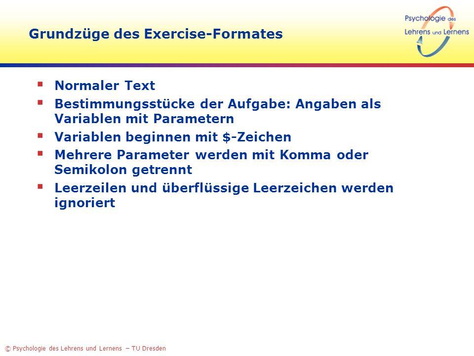© Psychologie des Lehrens und Lernens – TU Dresden Grundzüge des Exercise-Formates Normaler Text Bestimmungsstücke der Aufgabe: Angaben als Variablen