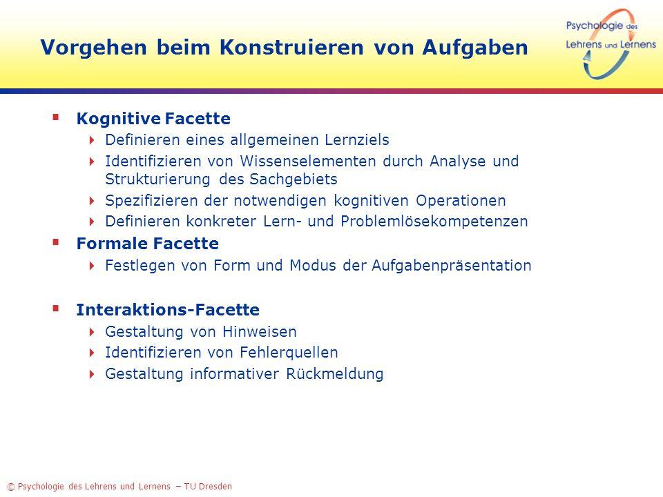 © Psychologie des Lehrens und Lernens – TU Dresden Vorgehen beim Konstruieren von Aufgaben Kognitive Facette Definieren eines allgemeinen Lernziels Id