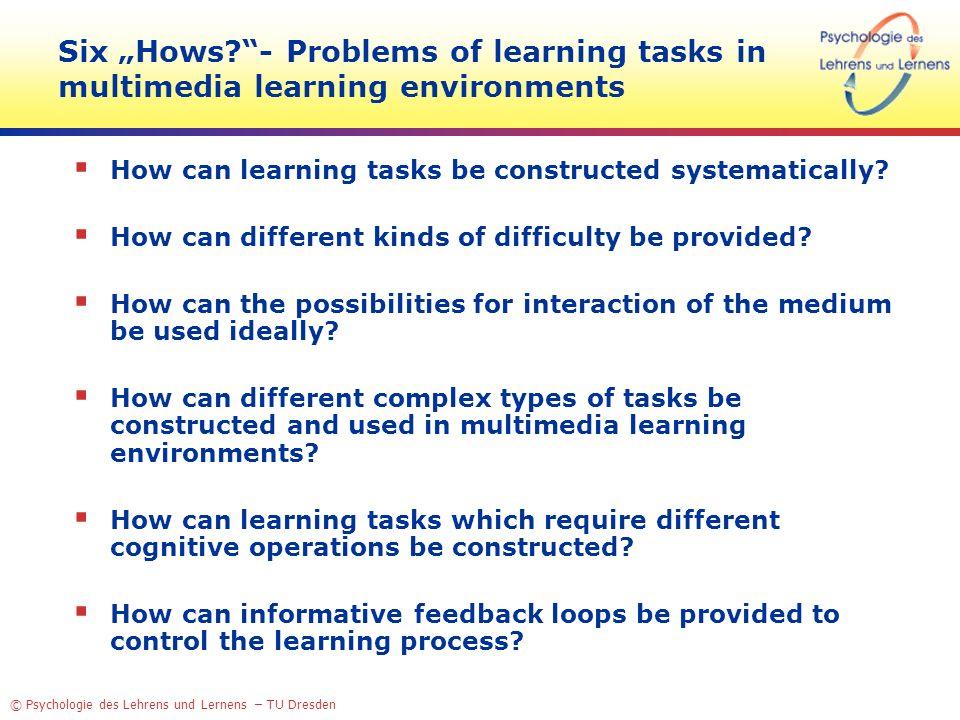 © Psychologie des Lehrens und Lernens – TU Dresden Six Hows?- Problems of learning tasks in multimedia learning environments How can learning tasks be