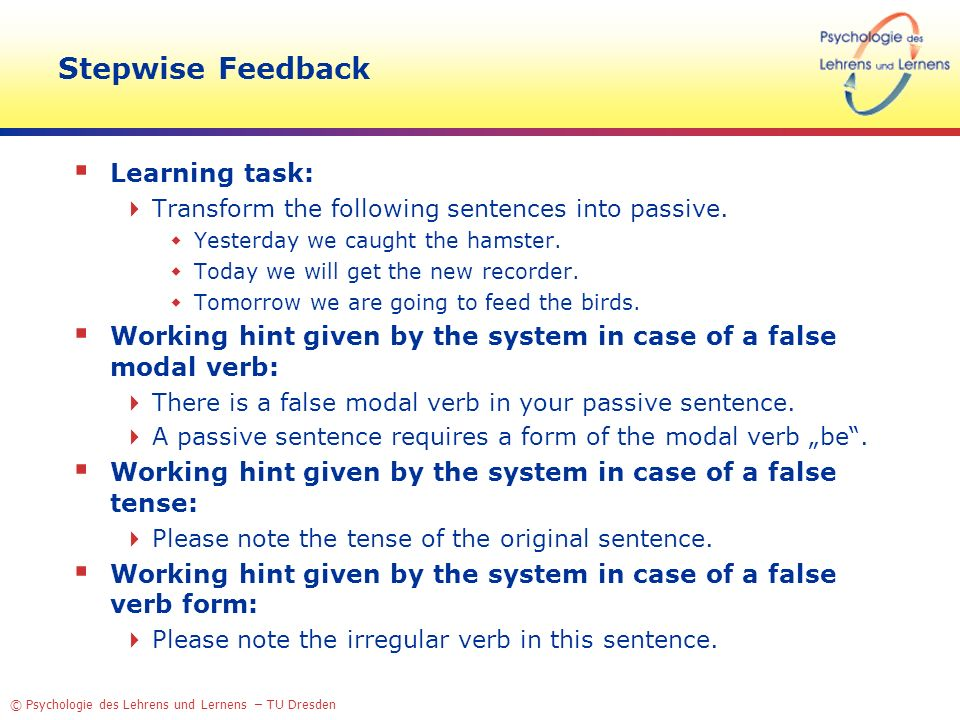 © Psychologie des Lehrens und Lernens – TU Dresden Stepwise Feedback Learning task: Transform the following sentences into passive. Yesterday we caugh