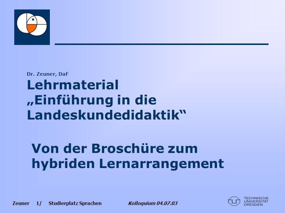 Zeuner 1/ Studierplatz Sprachen Kolloquium 04.07.03 Dr. Zeuner, DaF Lehrmaterial Einführung in die Landeskundedidaktik Von der Broschüre zum hybriden