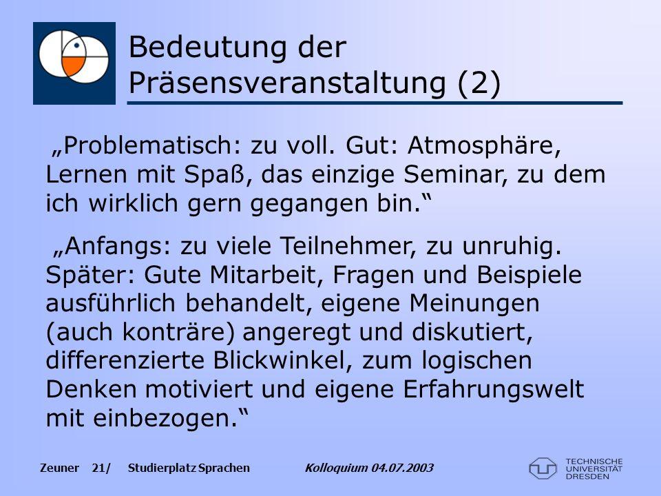 Zeuner 21/ Studierplatz Sprachen Kolloquium 04.07.2003 Bedeutung der Präsensveranstaltung (2) Problematisch: zu voll. Gut: Atmosphäre, Lernen mit Spaß