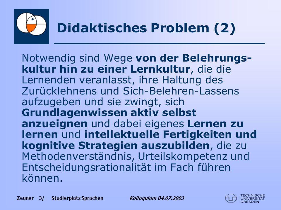 Zeuner 3/ Studierplatz Sprachen Kolloquium 04.07.2003 Didaktisches Problem (2) Notwendig sind Wege von der Belehrungs- kultur hin zu einer Lernkultur,