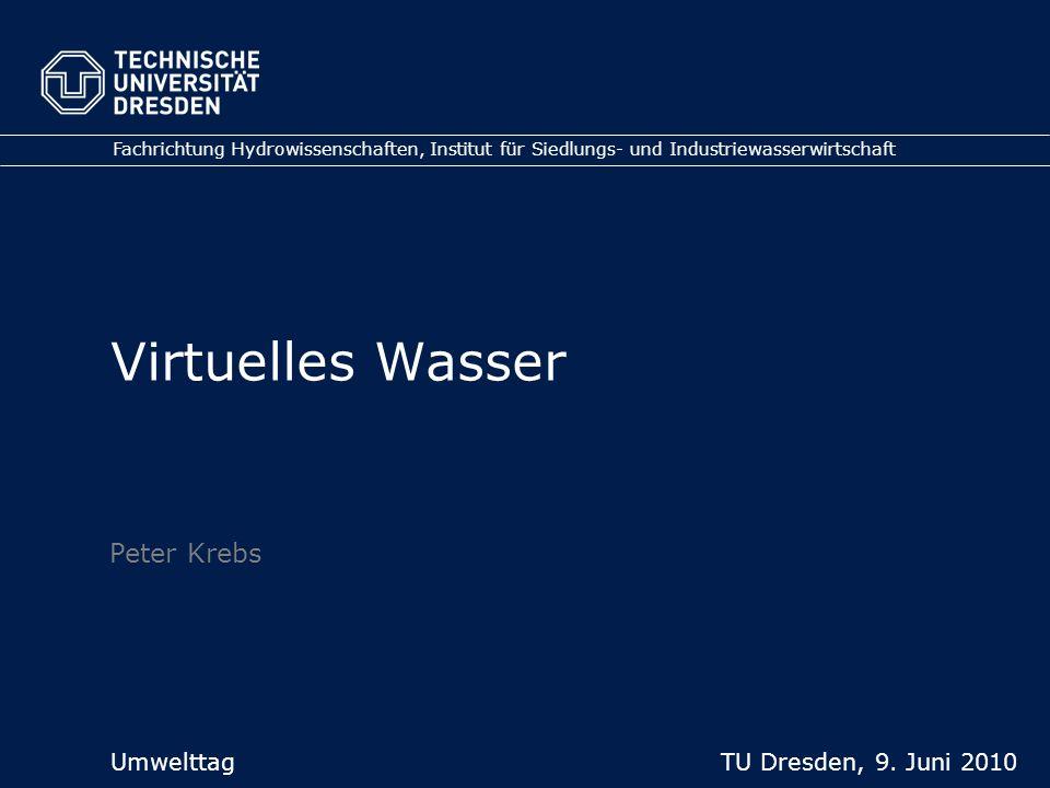 Virtuelles Wasser Fachrichtung Hydrowissenschaften, Institut für Siedlungs- und Industriewasserwirtschaft Umwelttag TU Dresden, 9. Juni 2010 Peter Kre