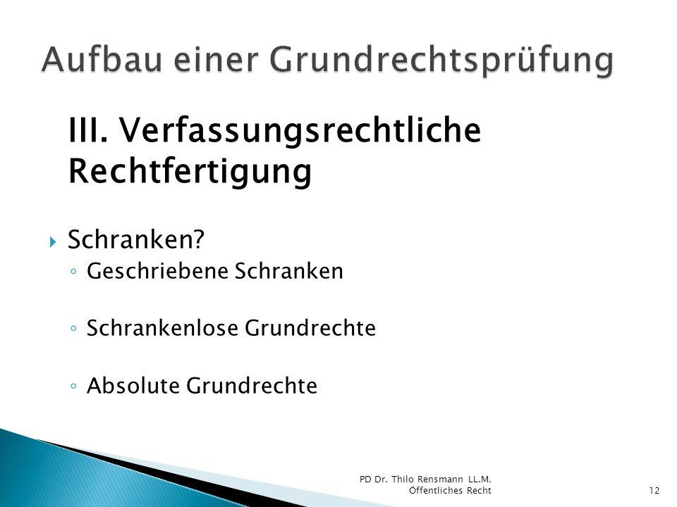 III. Verfassungsrechtliche Rechtfertigung Schranken? Geschriebene Schranken Schrankenlose Grundrechte Absolute Grundrechte 12 PD Dr. Thilo Rensmann LL