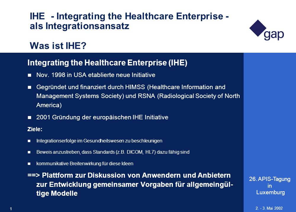 26. APIS-Tagung in Luxemburg 17 2. - 3. Mai 2002 IHE - Integrating the Healthcare Enterprise - als Integrationsansatz Was ist IHE? Integrating the Hea