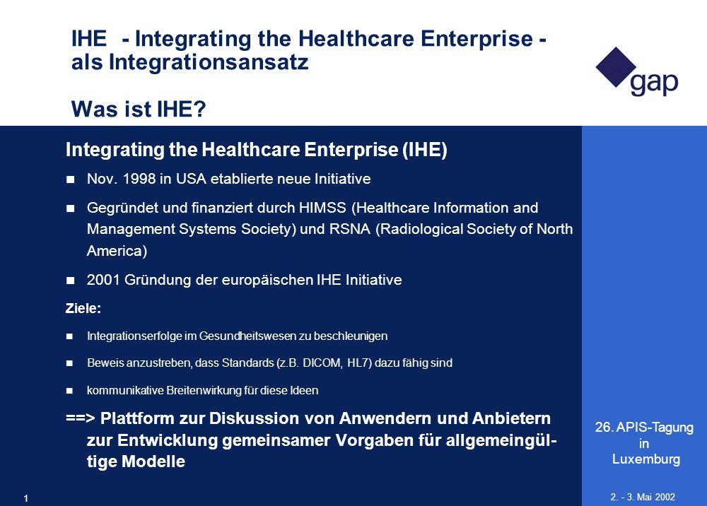 26. APIS-Tagung in Luxemburg 17 2. - 3. Mai 2002 IHE - Integrating the Healthcare Enterprise - als Integrationsansatz Was ist IHE? Integrating the Hea