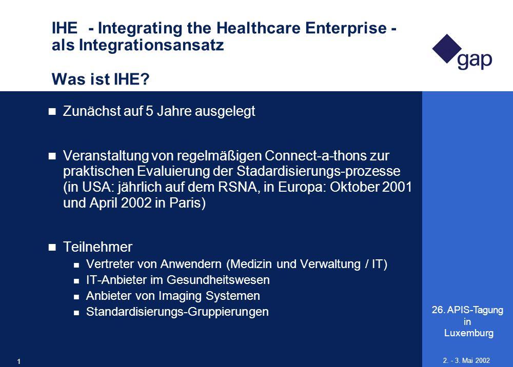 26. APIS-Tagung in Luxemburg 18 2. - 3. Mai 2002 IHE - Integrating the Healthcare Enterprise - als Integrationsansatz Was ist IHE? Zunächst auf 5 Jahr