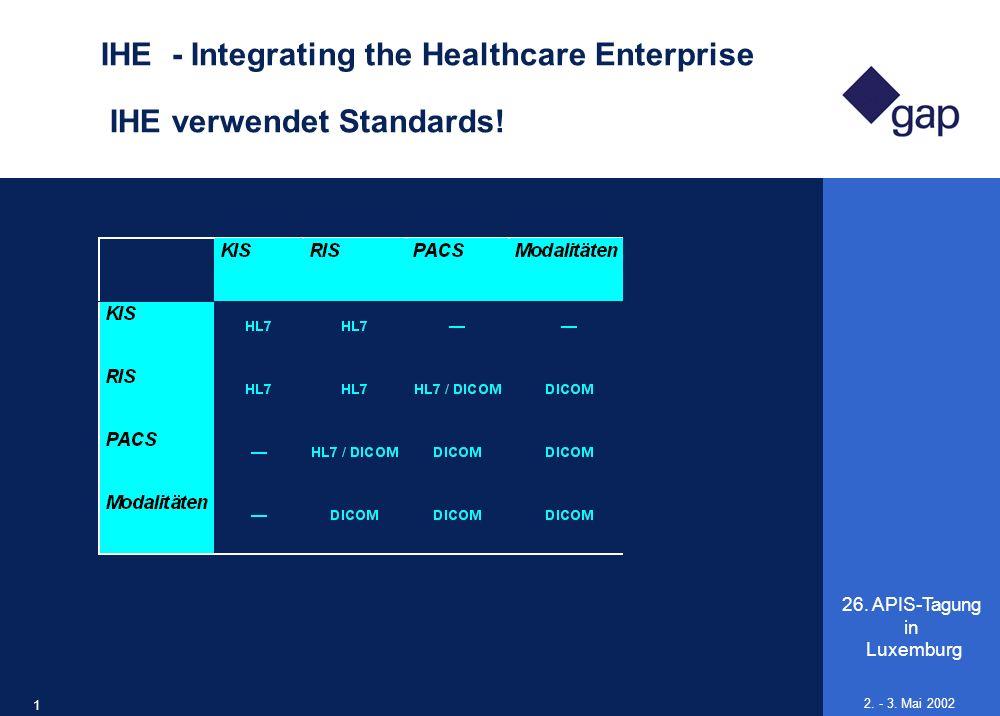26. APIS-Tagung in Luxemburg 19 2. - 3. Mai 2002 IHE - Integrating the Healthcare Enterprise IHE verwendet Standards!