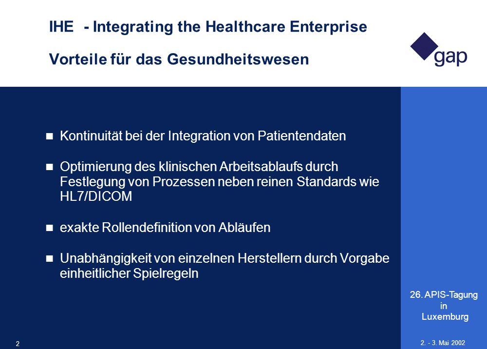 26. APIS-Tagung in Luxemburg 22 2. - 3. Mai 2002 IHE - Integrating the Healthcare Enterprise Vorteile für das Gesundheitswesen Kontinuität bei der Int