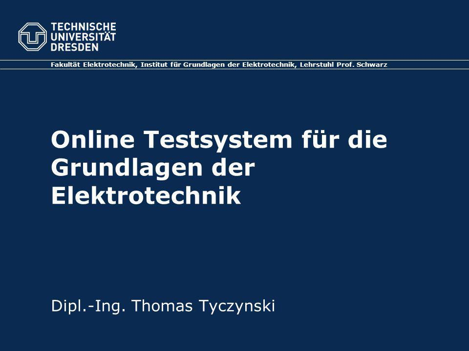 Online Testsystem für die Grundlagen der Elektrotechnik Fakultät Elektrotechnik, Institut für Grundlagen der Elektrotechnik, Lehrstuhl Prof. Schwarz D