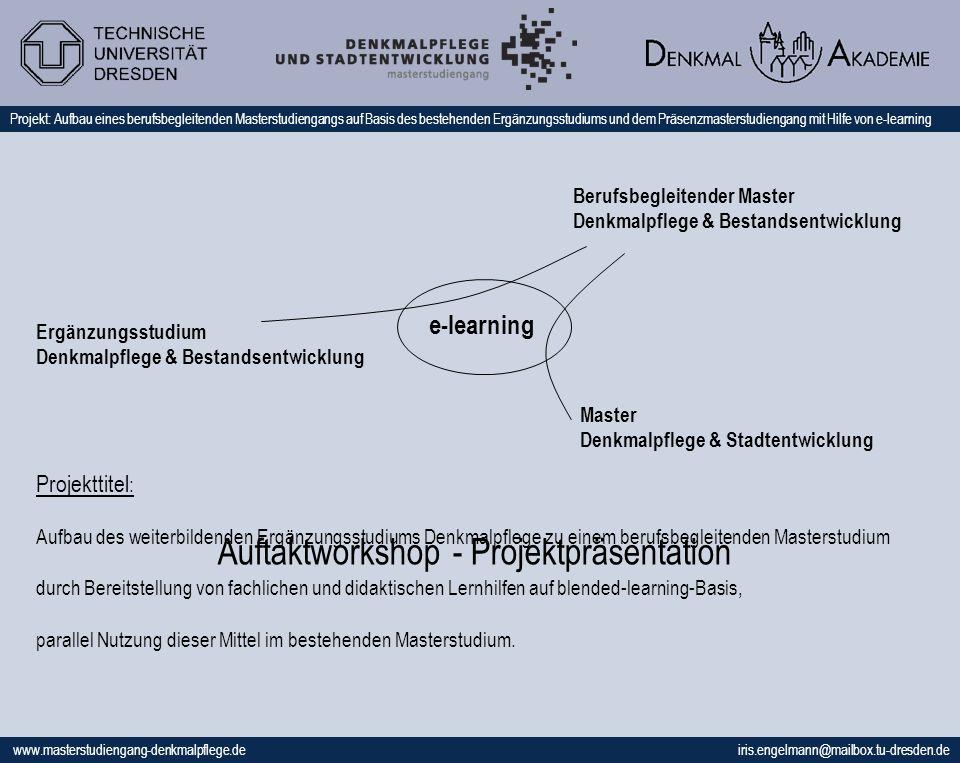 www.masterstudiengang-denkmalpflege.de iris.engelmann@mailbox.tu-dresden.de Projekt: Aufbau eines berufsbegleitenden Masterstudiengangs auf Basis des bestehenden Ergänzungsstudiums und dem Präsenzmasterstudiengang mit Hilfe von e-learning Projekttitel : Aufbau des weiterbildenden Ergänzungsstudiums Denkmalpflege zu einem berufsbegleitenden Masterstudium durch Bereitstellung von fachlichen und didaktischen Lernhilfen auf blended-learning-Basis, parallel Nutzung dieser Mittel im bestehenden Masterstudium.