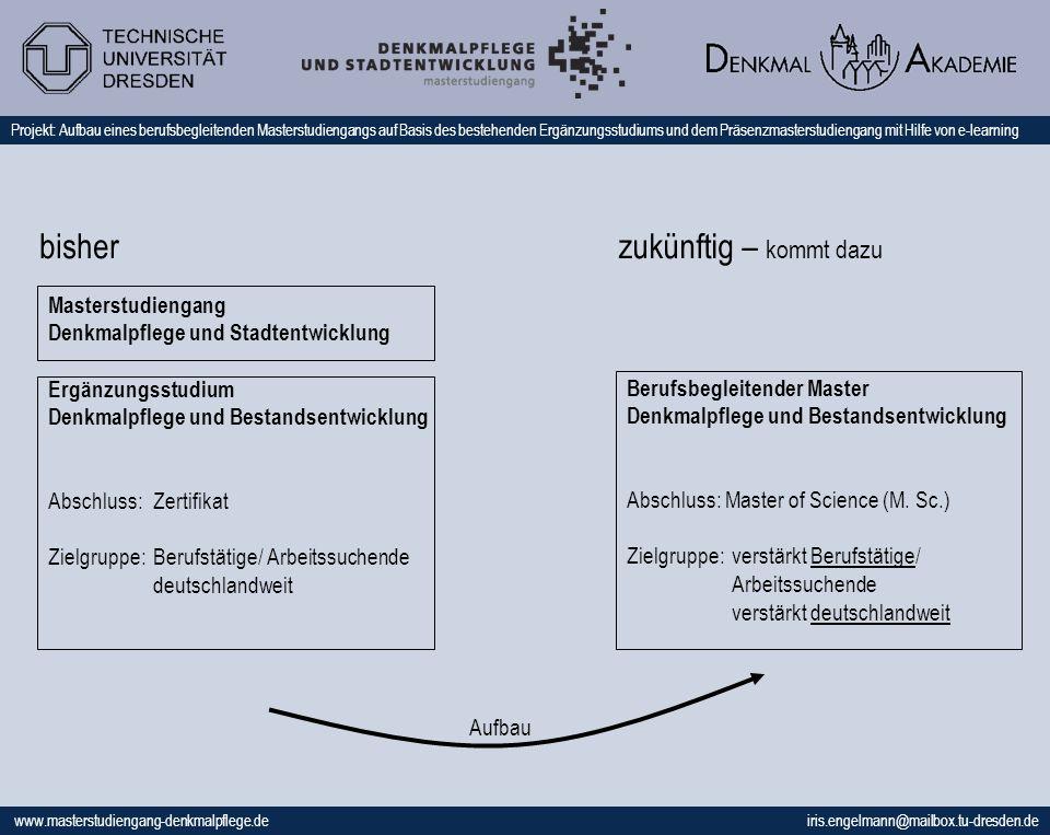 www.masterstudiengang-denkmalpflege.de iris.engelmann@mailbox.tu-dresden.de Projekt: Aufbau eines berufsbegleitenden Masterstudiengangs auf Basis des bestehenden Ergänzungsstudiums und dem Präsenzmasterstudiengang mit Hilfe von e-learning Masterstudiengang Denkmalpflege und Stadtentwicklung Ergänzungsstudium Denkmalpflege und Bestandsentwicklung Abschluss: Zertifikat Zielgruppe: Berufstätige/ Arbeitssuchende deutschlandweit Berufsbegleitender Master Denkmalpflege und Bestandsentwicklung Abschluss: Master of Science (M.