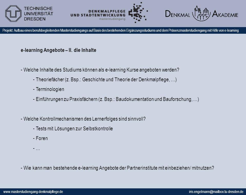 www.masterstudiengang-denkmalpflege.de iris.engelmann@mailbox.tu-dresden.de Projekt: Aufbau eines berufsbegleitenden Masterstudiengangs auf Basis des bestehenden Ergänzungsstudiums und dem Präsenzmasterstudiengang mit Hilfe von e-learning e-learning Angebote – II.