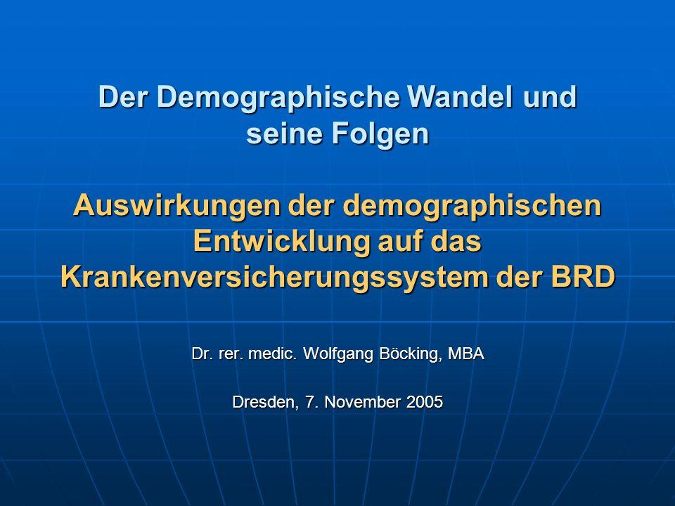 Der Demographische Wandel und seine Folgen Auswirkungen der demographischen Entwicklung auf das Krankenversicherungssystem der BRD Dr. rer. medic. Wol