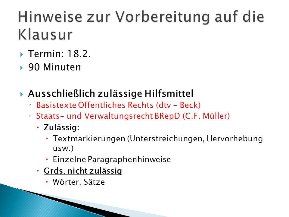 Termin: 18.2. 90 Minuten Ausschließlich zulässige Hilfsmittel Basistexte Öffentliches Rechts (dtv – Beck) Staats- und Verwaltungsrecht BRepD (C.F. Mül