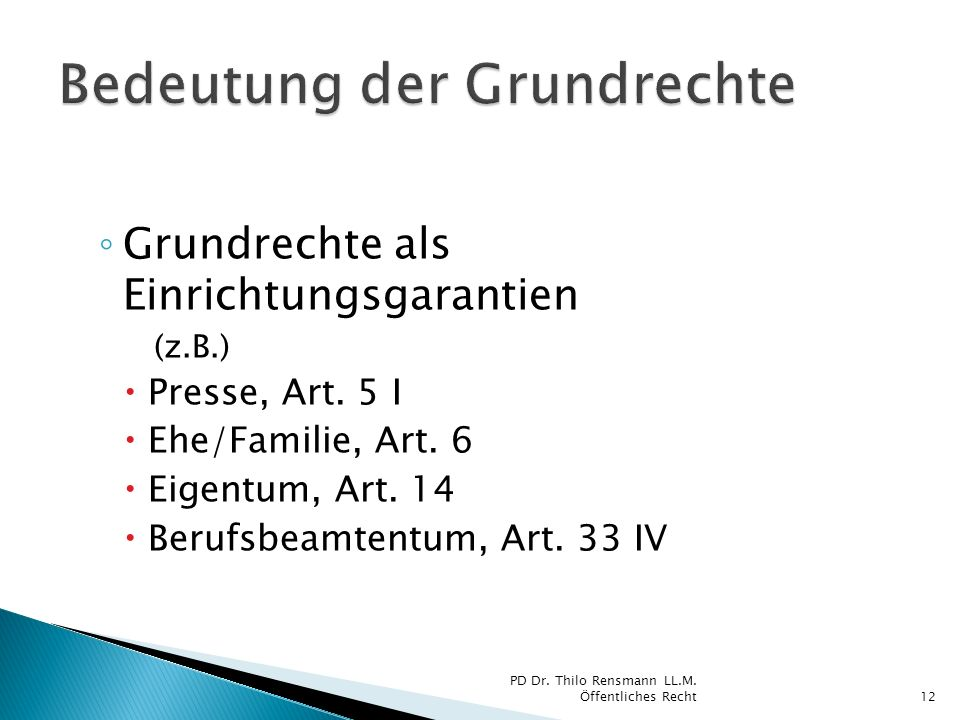 Grundrechte als Einrichtungsgarantien (z.B.) Presse, Art. 5 I Ehe/Familie, Art. 6 Eigentum, Art. 14 Berufsbeamtentum, Art. 33 IV 12 PD Dr. Thilo Rensm