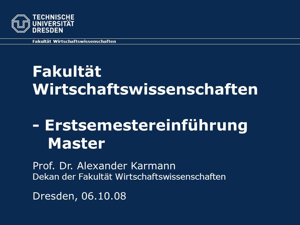 Fakultät Wirtschaftswissenschaften - Erstsemestereinführung Master Fakultät Wirtschaftswissenschaften Dresden, 06.10.08 Prof. Dr. Alexander Karmann De