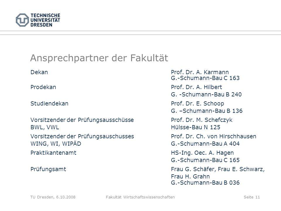 TU Dresden, 6.10.2008Fakultät WirtschaftswissenschaftenSeite 11 Ansprechpartner der Fakultät Dekan Prof. Dr. A. Karmann G.-Schumann-Bau C 163 Prodekan