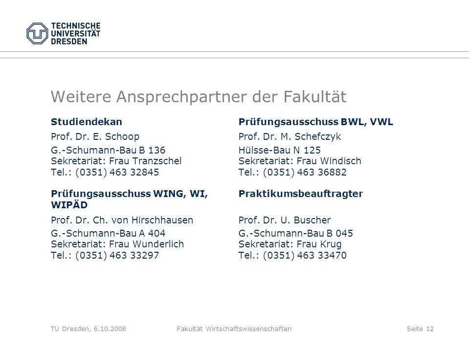 TU Dresden, 6.10.2008Fakultät WirtschaftswissenschaftenSeite 12 Weitere Ansprechpartner der Fakultät StudiendekanPrüfungsausschuss BWL, VWL Prof. Dr.