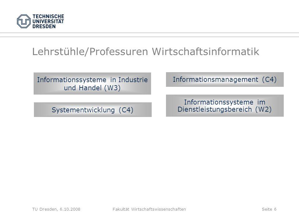 TU Dresden, 6.10.2008Fakultät WirtschaftswissenschaftenSeite 6 Lehrstühle/Professuren Wirtschaftsinformatik Informationssysteme in Industrie und Hande