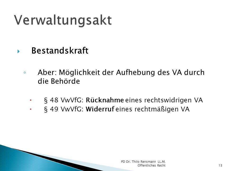 Bestandskraft Aber: Möglichkeit der Aufhebung des VA durch die Behörde § 48 VwVfG: Rücknahme eines rechtswidrigen VA § 49 VwVfG: Widerruf eines rechtm