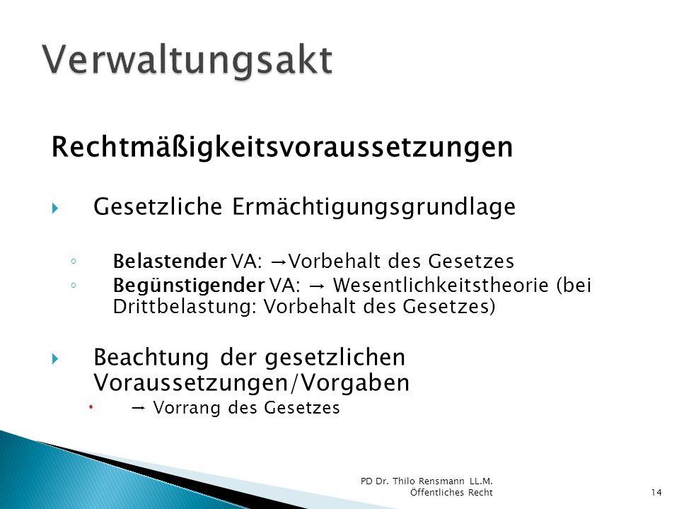 Rechtmäßigkeitsvoraussetzungen Gesetzliche Ermächtigungsgrundlage Belastender VA: Vorbehalt des Gesetzes Begünstigender VA: Wesentlichkeitstheorie (be