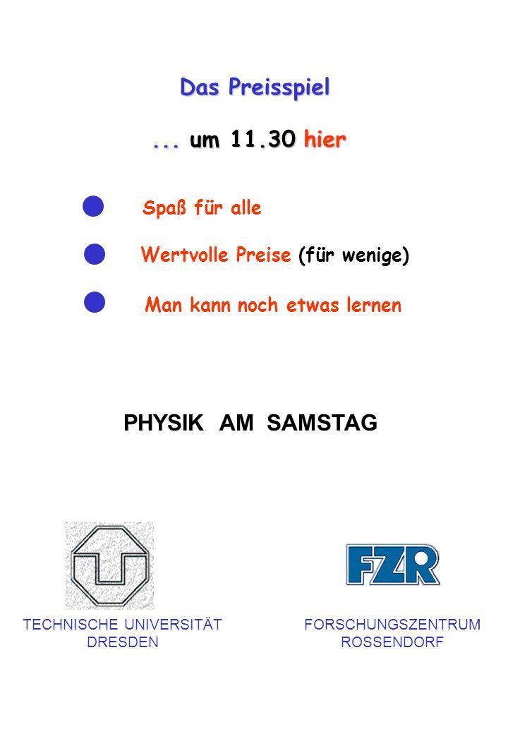 Das Preisspiel... um 11.30 hier Spaß für alle Wertvolle Preise (für wenige) Man kann noch etwas lernen PHYSIK AM SAMSTAG TECHNISCHE UNIVERSITÄT DRESDE