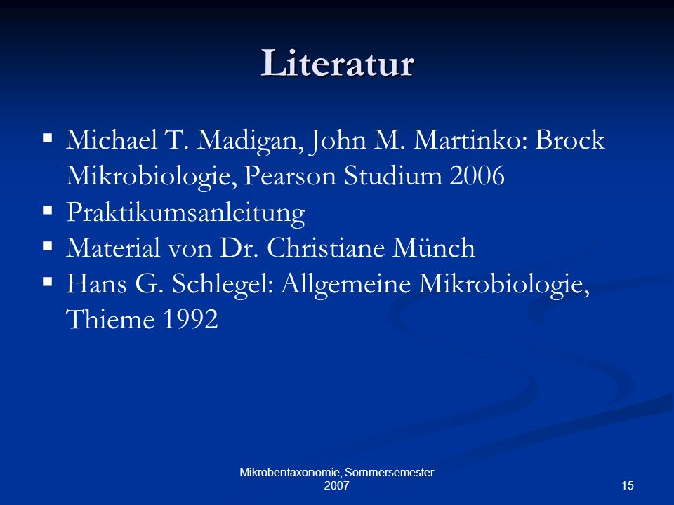 15 Mikrobentaxonomie, Sommersemester 2007 Literatur Michael T. Madigan, John M. Martinko: Brock Mikrobiologie, Pearson Studium 2006 Praktikumsanleitun
