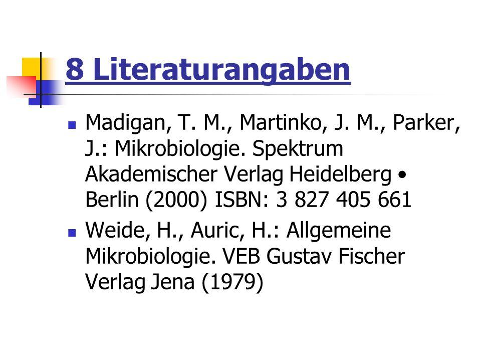 8 Literaturangaben Madigan, T. M., Martinko, J. M., Parker, J.: Mikrobiologie. Spektrum Akademischer Verlag Heidelberg Berlin (2000) ISBN: 3 827 405 6