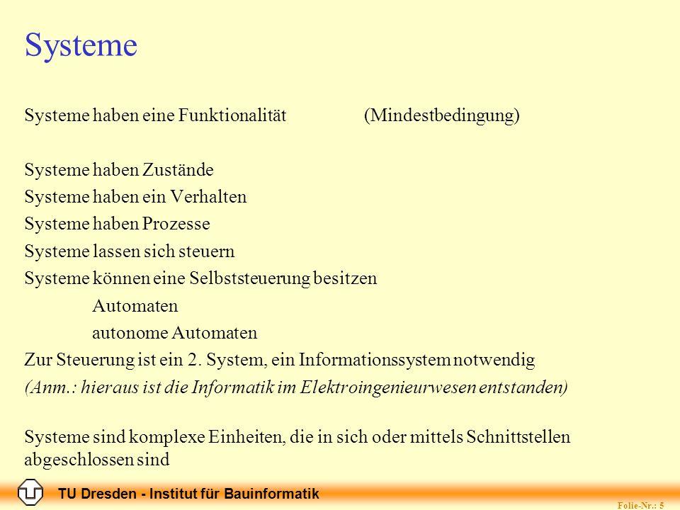 TU Dresden - Institut für Bauinformatik Folie-Nr.: 6 Formalisierung Unter Formalisierung versteht man allgemein (wird heute als semi-formal bezeichnet): die Repräsenatation eines Modells in einer objektiven (=eindeutig, vollständig, verständlich) Darstellung, die sicherstellt, dass andere Personen die Repräsentation in der gleichen Weise verstehen (dekodieren), wie es der Schreibende verstanden (kodiert) hat.