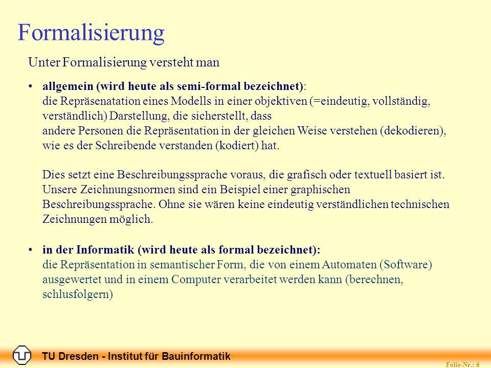 TU Dresden - Institut für Bauinformatik Formalisierung Was muss modelliert werden, welches Wissen, welche Information, welche Daten.
