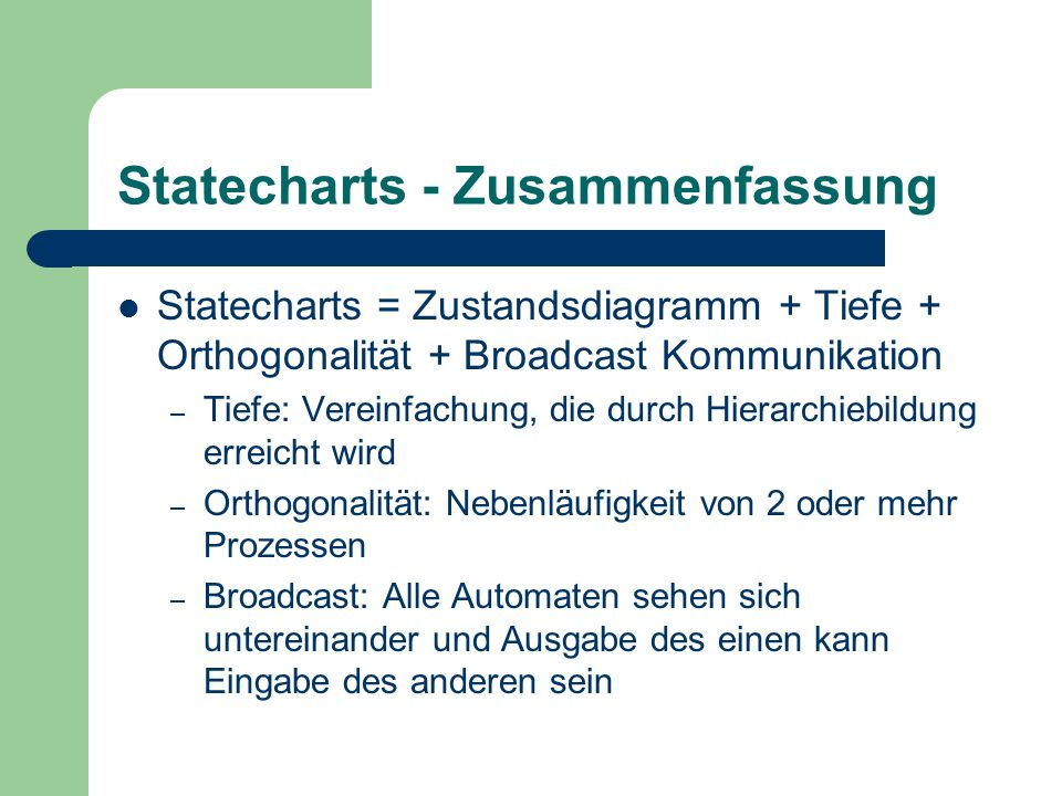 Statecharts - Zusammenfassung Statecharts = Zustandsdiagramm + Tiefe + Orthogonalität + Broadcast Kommunikation – Tiefe: Vereinfachung, die durch Hier