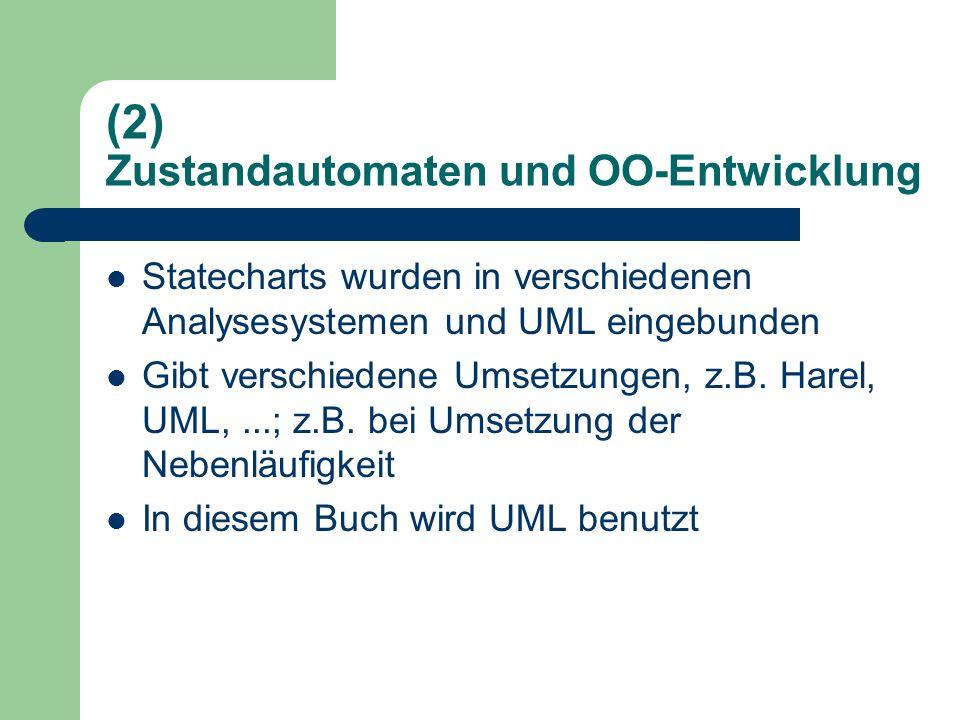 (2) Zustandautomaten und OO-Entwicklung Statecharts wurden in verschiedenen Analysesystemen und UML eingebunden Gibt verschiedene Umsetzungen, z.B. Ha
