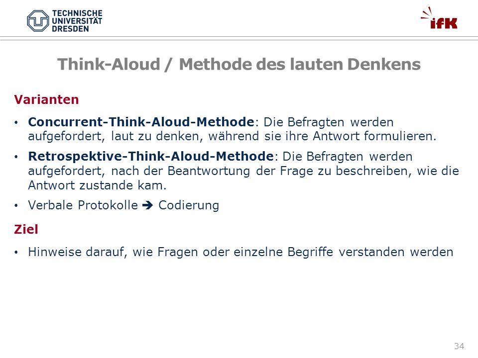 34 Think-Aloud / Methode des lauten Denkens Varianten Concurrent-Think-Aloud-Methode: Die Befragten werden aufgefordert, laut zu denken, während sie i