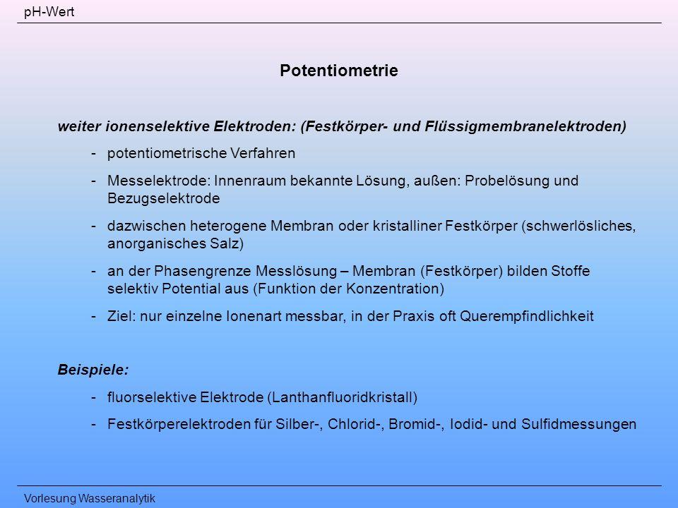 Vorlesung Wasseranalytik pH-Wert Potentiometrie weiter ionenselektive Elektroden: (Festkörper- und Flüssigmembranelektroden) -potentiometrische Verfah