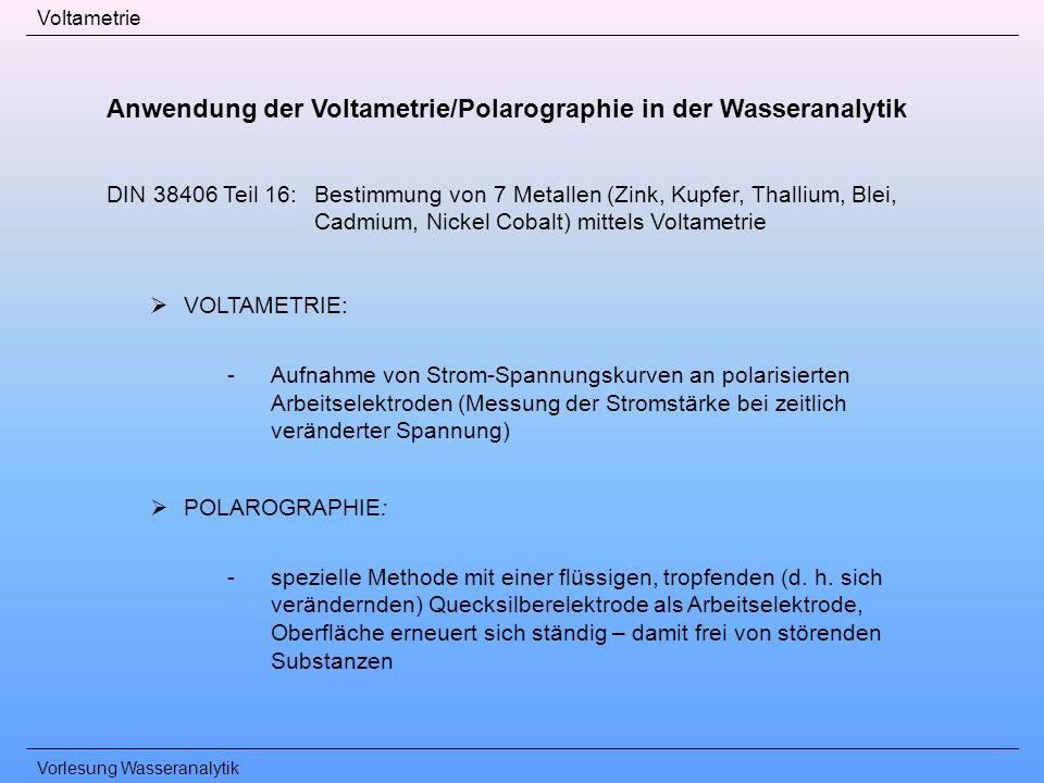 Vorlesung Wasseranalytik Voltametrie Anwendung der Voltametrie/Polarographie in der Wasseranalytik DIN 38406 Teil 16: Bestimmung von 7 Metallen (Zink,