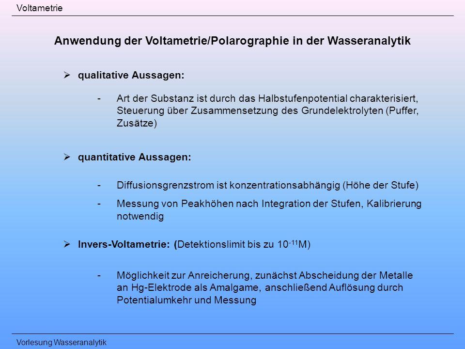 Vorlesung Wasseranalytik Voltametrie qualitative Aussagen: -Art der Substanz ist durch das Halbstufenpotential charakterisiert, Steuerung über Zusamme