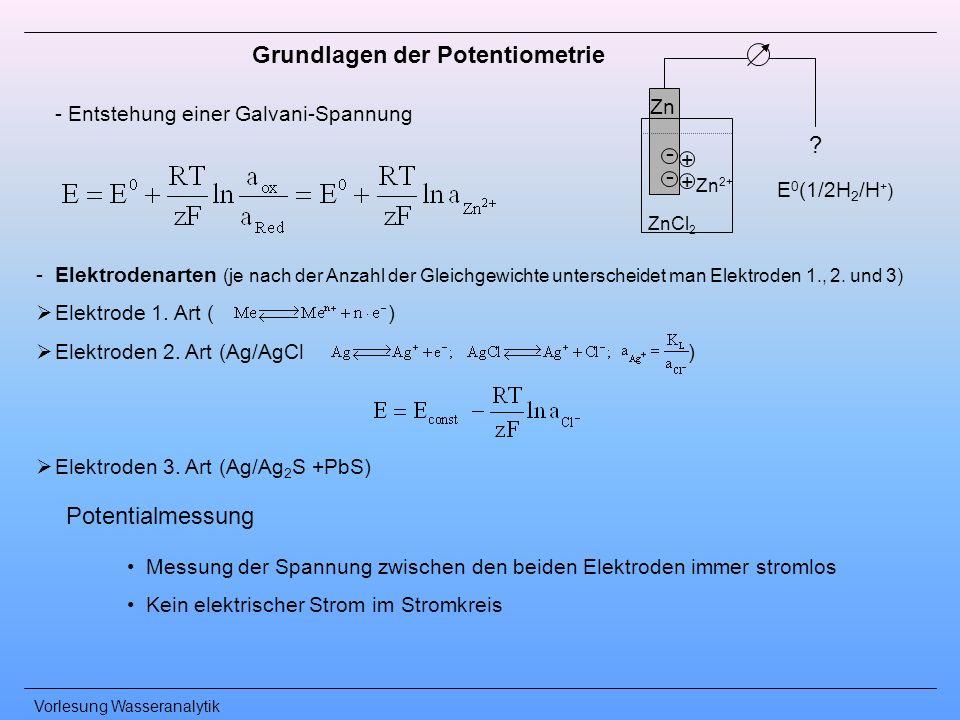 Vorlesung Wasseranalytik Grundlagen der Potentiometrie Messung der Spannung zwischen den beiden Elektroden immer stromlos Kein elektrischer Strom im S