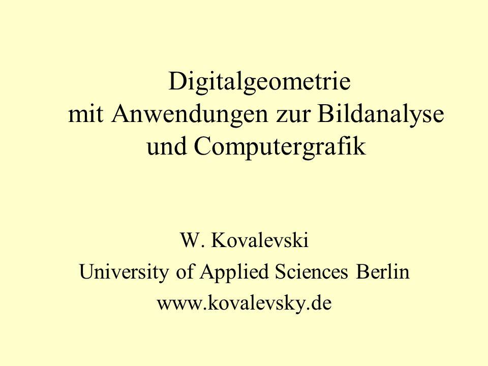 Digitalgeometrie mit Anwendungen zur Bildanalyse und Computergrafik W. Kovalevski University of Applied Sciences Berlin www.kovalevsky.de