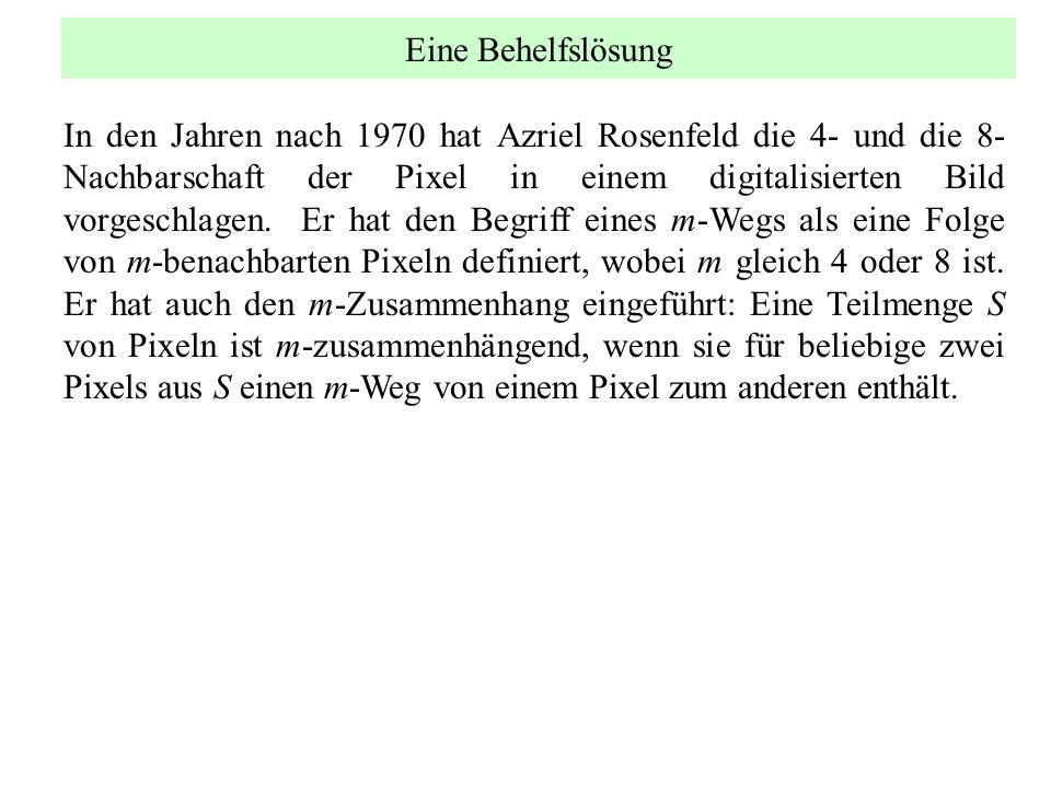 Eine Behelfslösung In den Jahren nach 1970 hat Azriel Rosenfeld die 4- und die 8- Nachbarschaft der Pixel in einem digitalisierten Bild vorgeschlagen.