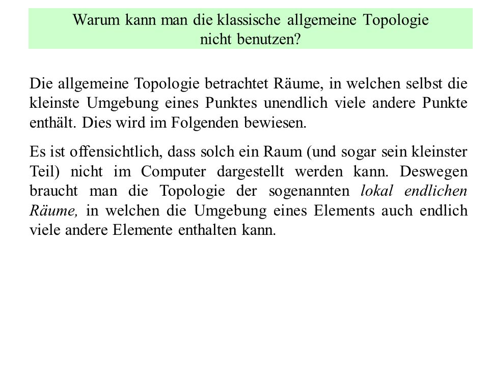 Warum kann man die klassische allgemeine Topologie nicht benutzen? Die allgemeine Topologie betrachtet Räume, in welchen selbst die kleinste Umgebung