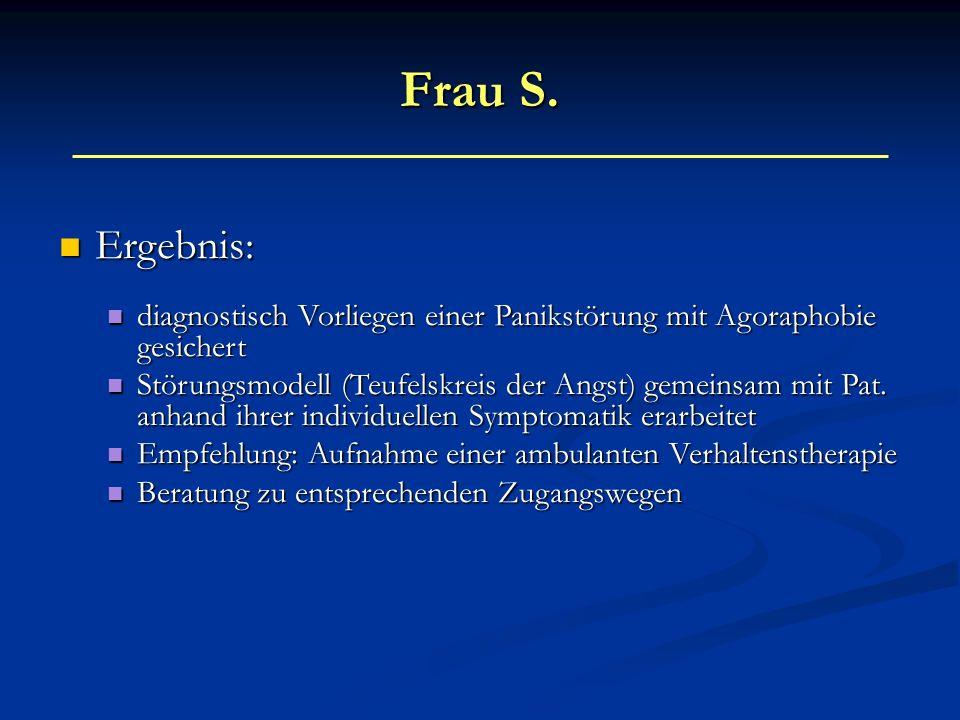 Frau S. Ergebnis: Ergebnis: diagnostisch Vorliegen einer Panikstörung mit Agoraphobie gesichert diagnostisch Vorliegen einer Panikstörung mit Agorapho