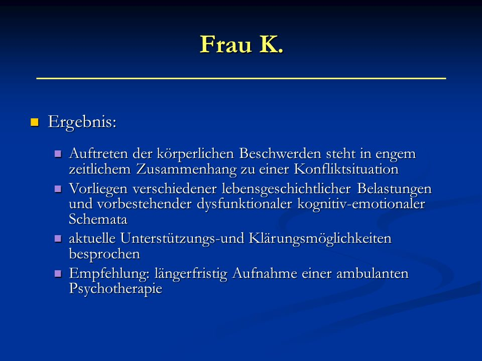 Frau K. Ergebnis: Ergebnis: Auftreten der körperlichen Beschwerden steht in engem zeitlichem Zusammenhang zu einer Konfliktsituation Auftreten der kör
