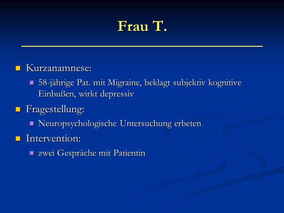 Frau T. Kurzanamnese: Kurzanamnese: 58-jährige Pat. mit Migraine, beklagt subjektiv kognitive Einbußen, wirkt depressiv 58-jährige Pat. mit Migraine,